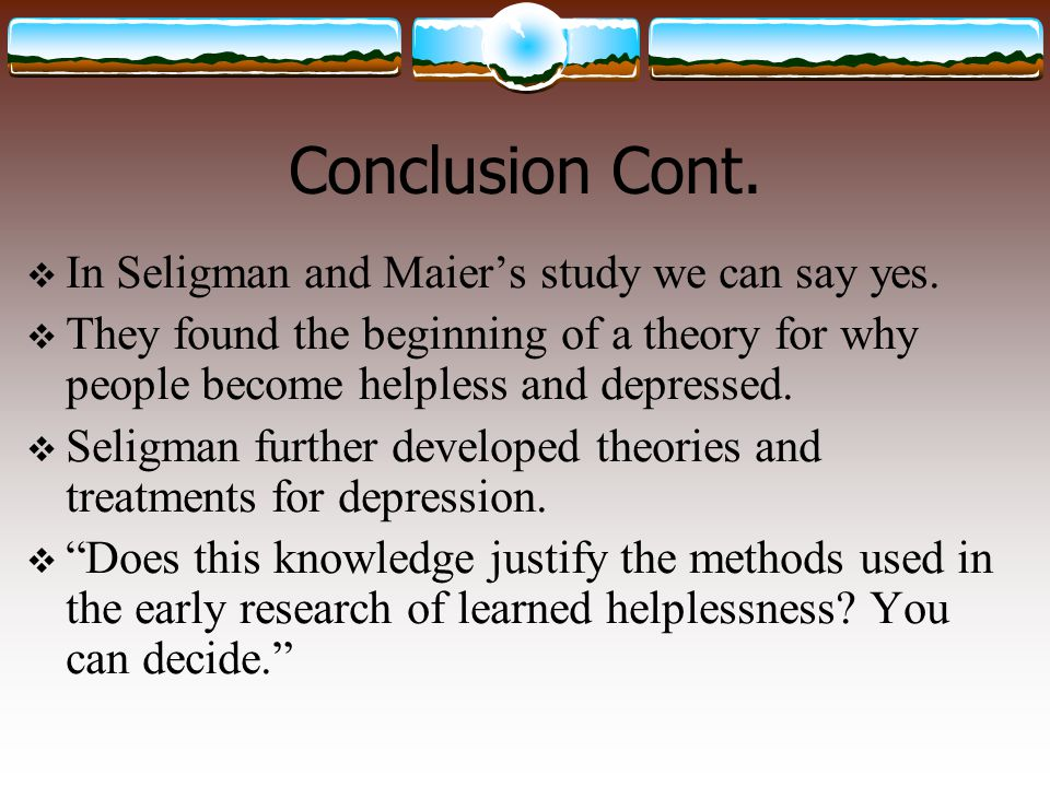 Conclusion Cont.  In Seligman and Maier's study we can say yes.  They found the beginning of a theory for why people become helpless and depressed.