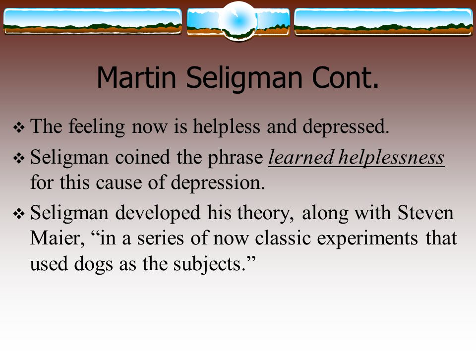 Theoretical Propositions  Seligman learned from an earlier experiment that when dogs are exposed to punishing, but not harmful, shocks in which they cannot escape from, they failed in later tests to learn to escape from shocks in which they had control over.