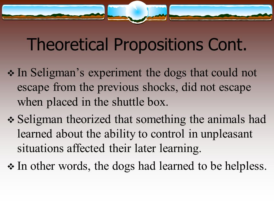 Theoretical Propositions Cont.  In Seligman's experiment the dogs that could not escape from the previous shocks, did not escape when placed in the s