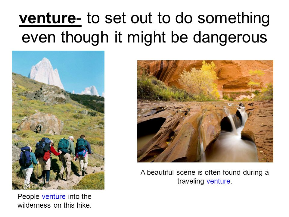 venture- to set out to do something even though it might be dangerous People venture into the wilderness on this hike.