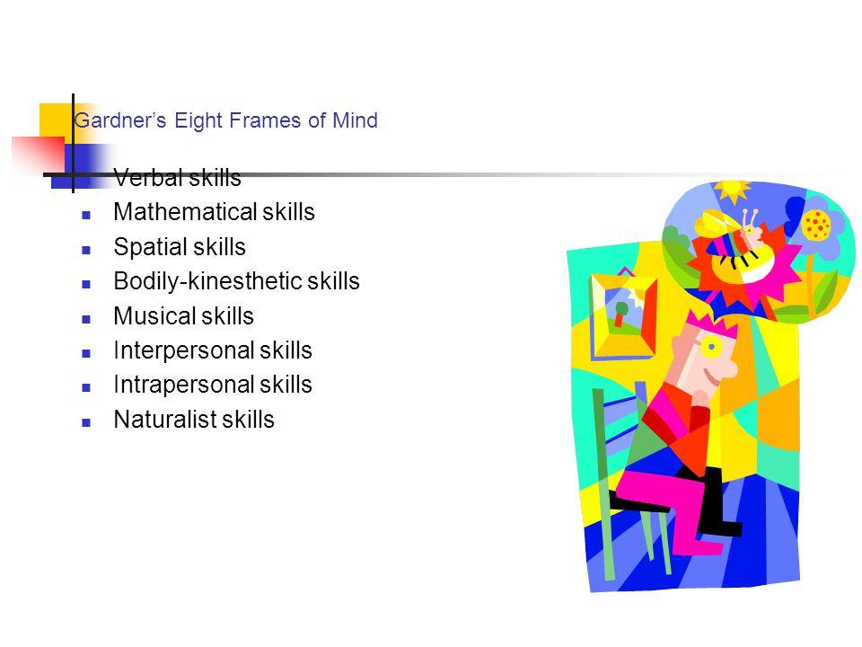 Gardner's Eight Frames of Mind Verbal skills Mathematical skills Spatial skills Bodily-kinesthetic skills Musical skills Interpersonal skills Intraper
