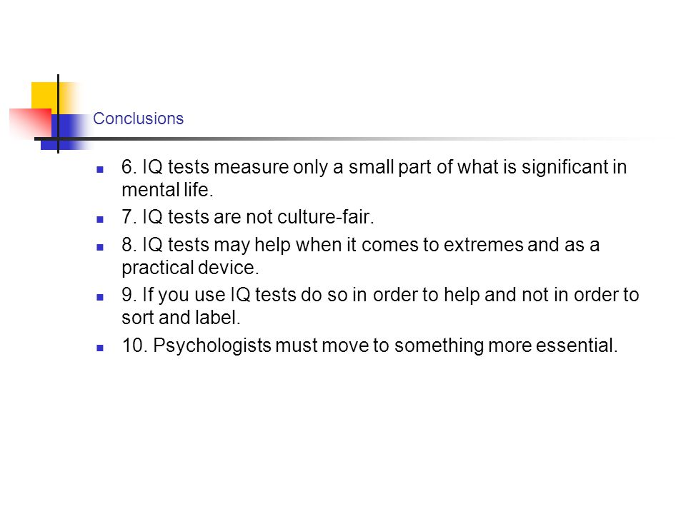 Conclusions 6. IQ tests measure only a small part of what is significant in mental life. 7. IQ tests are not culture-fair. 8. IQ tests may help when i