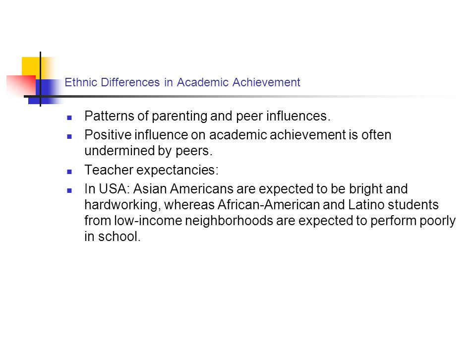 Ethnic Differences in Academic Achievement Patterns of parenting and peer influences. Positive influence on academic achievement is often undermined b