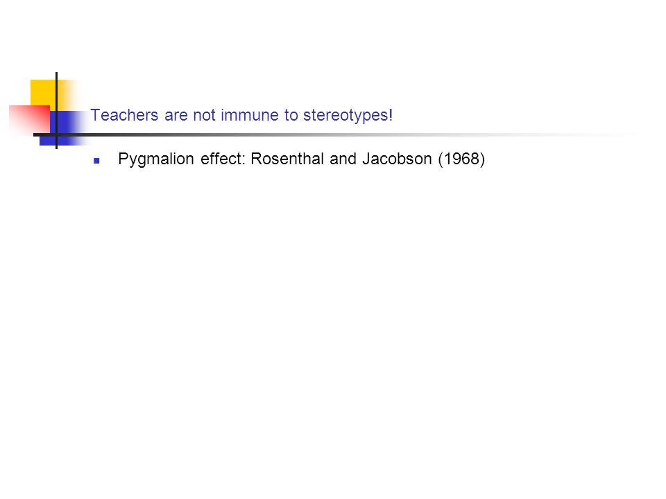 Teachers are not immune to stereotypes! Pygmalion effect: Rosenthal and Jacobson (1968)