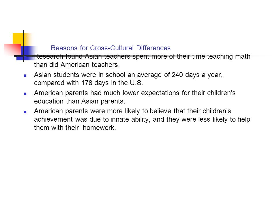 Reasons for Cross-Cultural Differences Research found Asian teachers spent more of their time teaching math than did American teachers. Asian students
