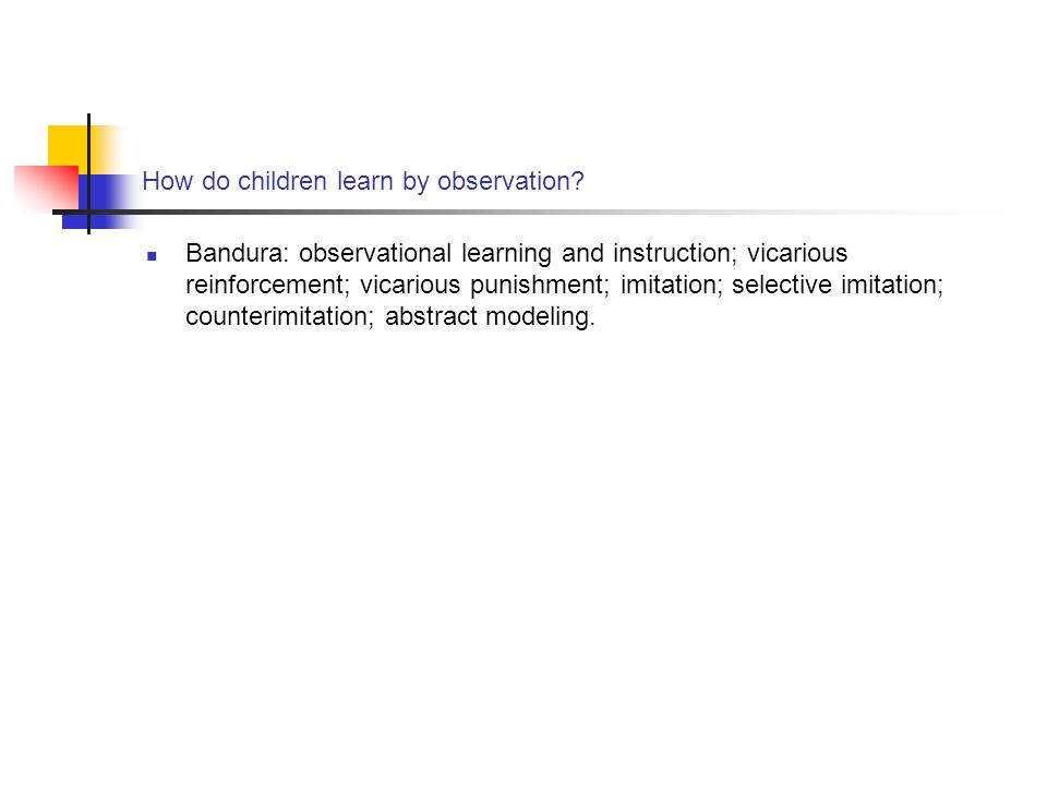 How do children learn by observation? Bandura: observational learning and instruction; vicarious reinforcement; vicarious punishment; imitation; selec