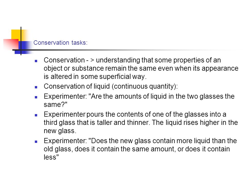 Conservation tasks: Conservation - > understanding that some properties of an object or substance remain the same even when its appearance is altered