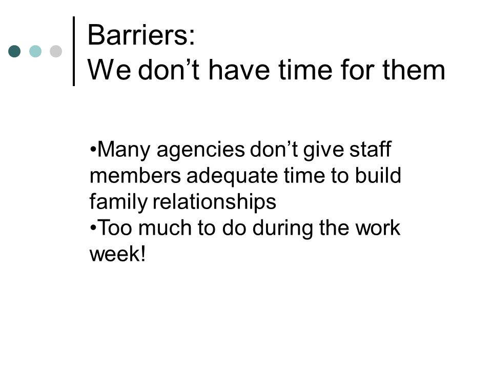 Barriers: We don't have time for them Many agencies don't give staff members adequate time to build family relationships Too much to do during the work week!