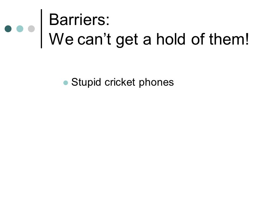 Barriers: We can't get a hold of them! Stupid cricket phones