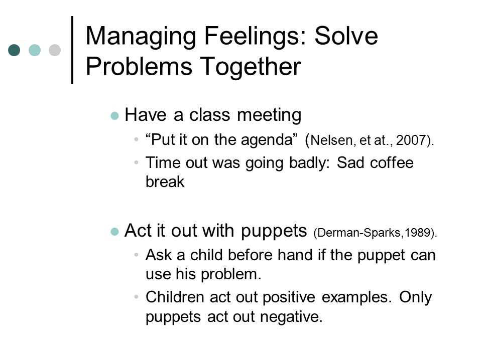 Managing Feelings: Solve Problems Together Have a class meeting Put it on the agenda ( Nelsen, et at., 2007).