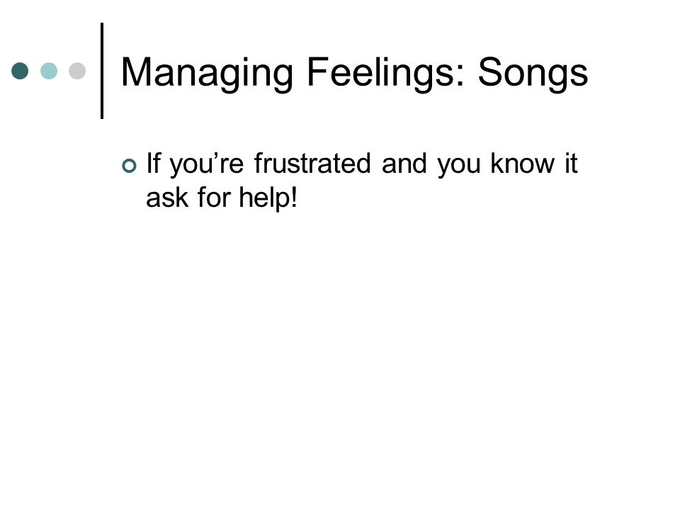 Managing Feelings: Songs If you're frustrated and you know it ask for help!