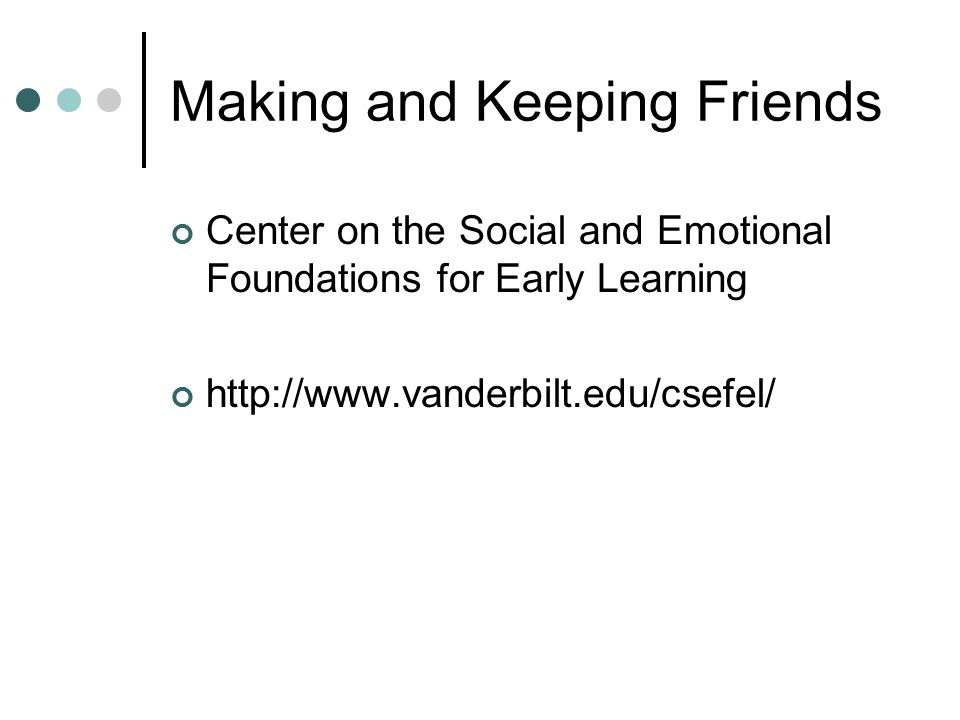 Making and Keeping Friends Center on the Social and Emotional Foundations for Early Learning http://www.vanderbilt.edu/csefel/