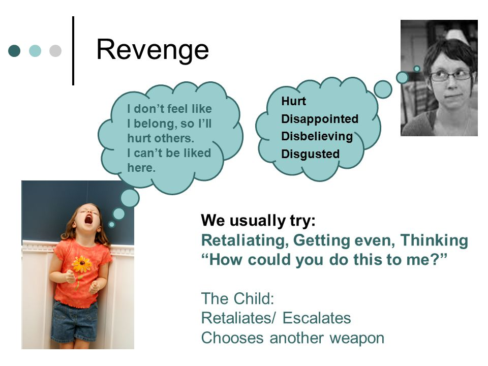 Revenge We usually try: Retaliating, Getting even, Thinking How could you do this to me The Child: Retaliates/ Escalates Chooses another weapon Hurt Disappointed Disbelieving Disgusted I don't feel like I belong, so I'll hurt others.