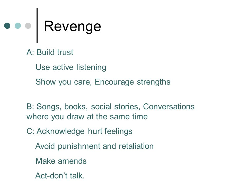 Revenge A: Build trust Use active listening Show you care, Encourage strengths B: Songs, books, social stories, Conversations where you draw at the same time C: Acknowledge hurt feelings Avoid punishment and retaliation Make amends Act-don't talk.