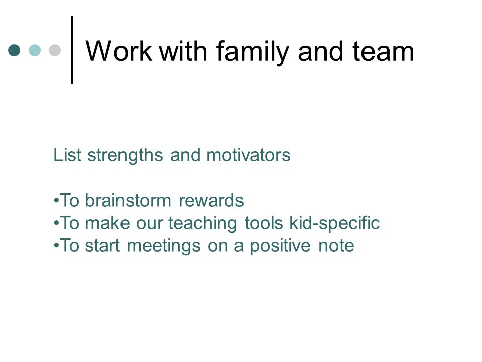 Work with family and team List strengths and motivators To brainstorm rewards To make our teaching tools kid-specific To start meetings on a positive note