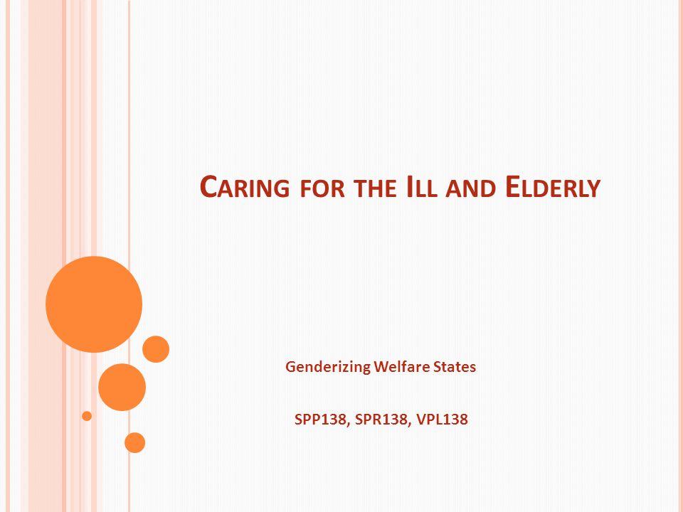 C ARING FOR THE I LL AND E LDERLY Genderizing Welfare States SPP138, SPR138, VPL138