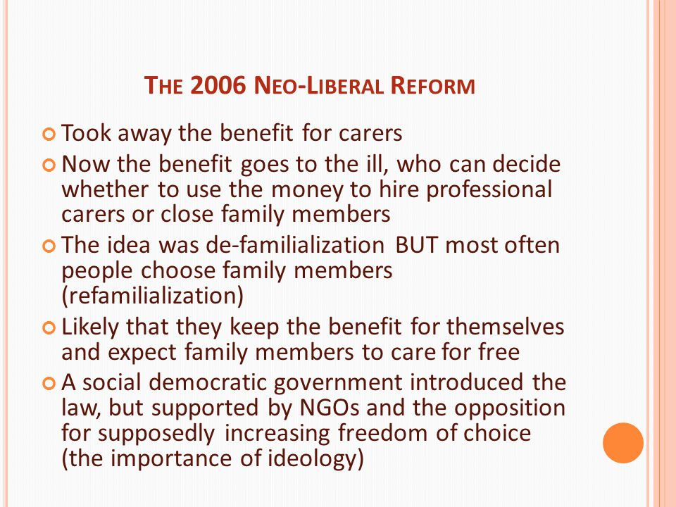 T HE 2006 N EO -L IBERAL R EFORM Took away the benefit for carers Now the benefit goes to the ill, who can decide whether to use the money to hire professional carers or close family members The idea was de-familialization BUT most often people choose family members (refamilialization) Likely that they keep the benefit for themselves and expect family members to care for free A social democratic government introduced the law, but supported by NGOs and the opposition for supposedly increasing freedom of choice (the importance of ideology)