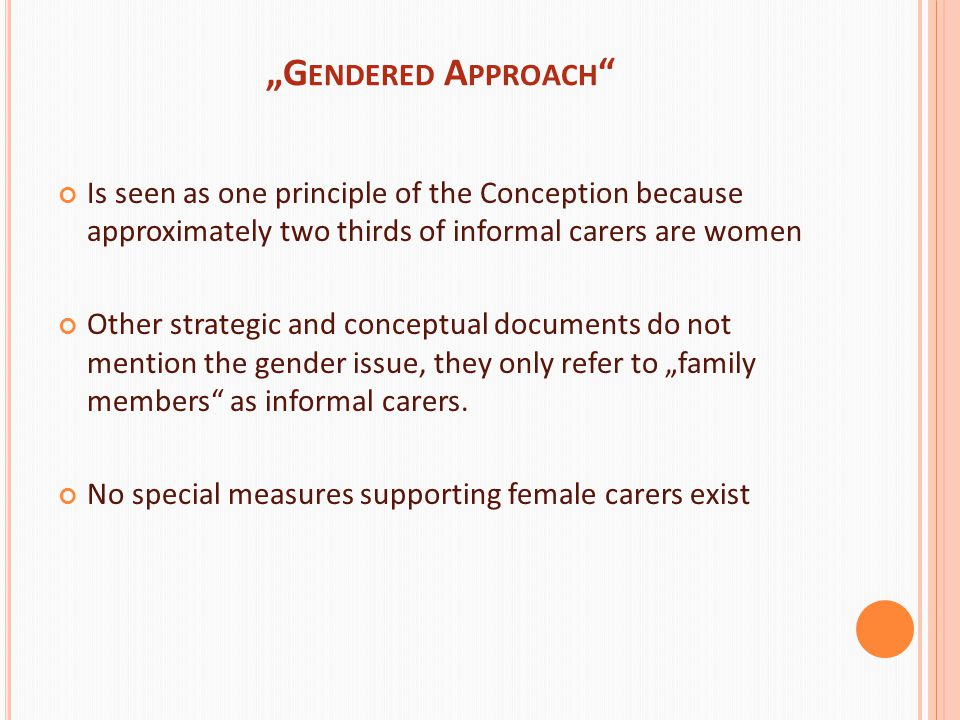 """G ENDERED A PPROACH Is seen as one principle of the Conception because approximately two thirds of informal carers are women Other strategic and conceptual documents do not mention the gender issue, they only refer to ""family members as informal carers."