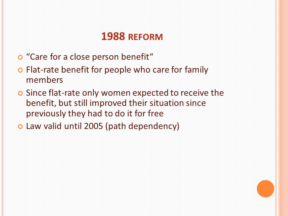 1988 REFORM Care for a close person benefit Flat-rate benefit for people who care for family members Since flat-rate only women expected to receive the benefit, but still improved their situation since previously they had to do it for free Law valid until 2005 (path dependency)