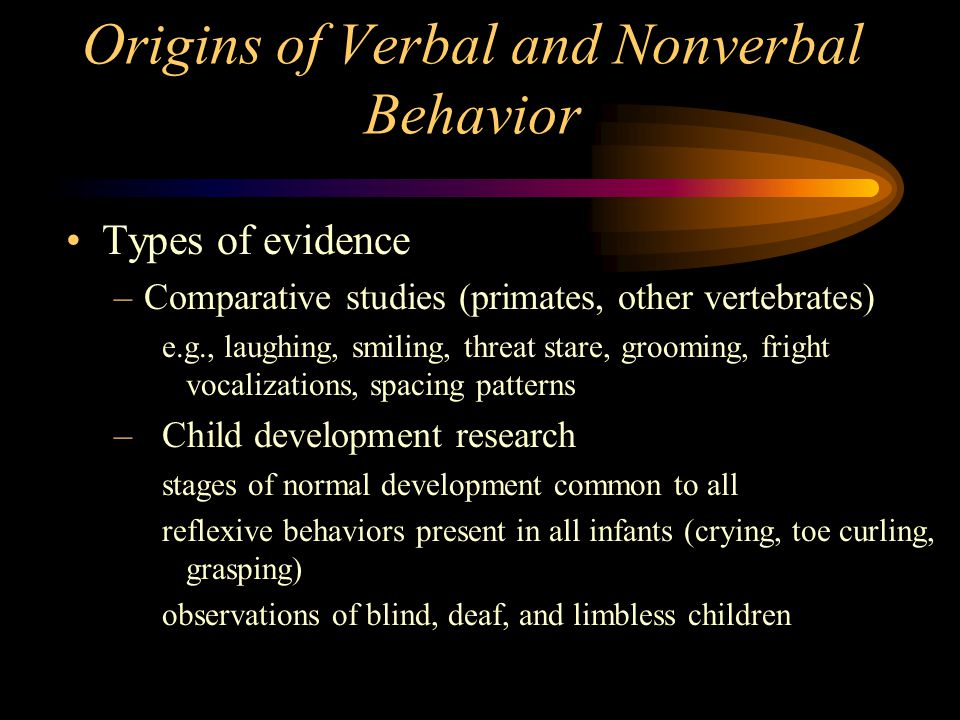 Origins of Verbal and Nonverbal Behavior Types of evidence –Comparative studies (primates, other vertebrates) e.g., laughing, smiling, threat stare, grooming, fright vocalizations, spacing patterns –Child development research stages of normal development common to all reflexive behaviors present in all infants (crying, toe curling, grasping) observations of blind, deaf, and limbless children