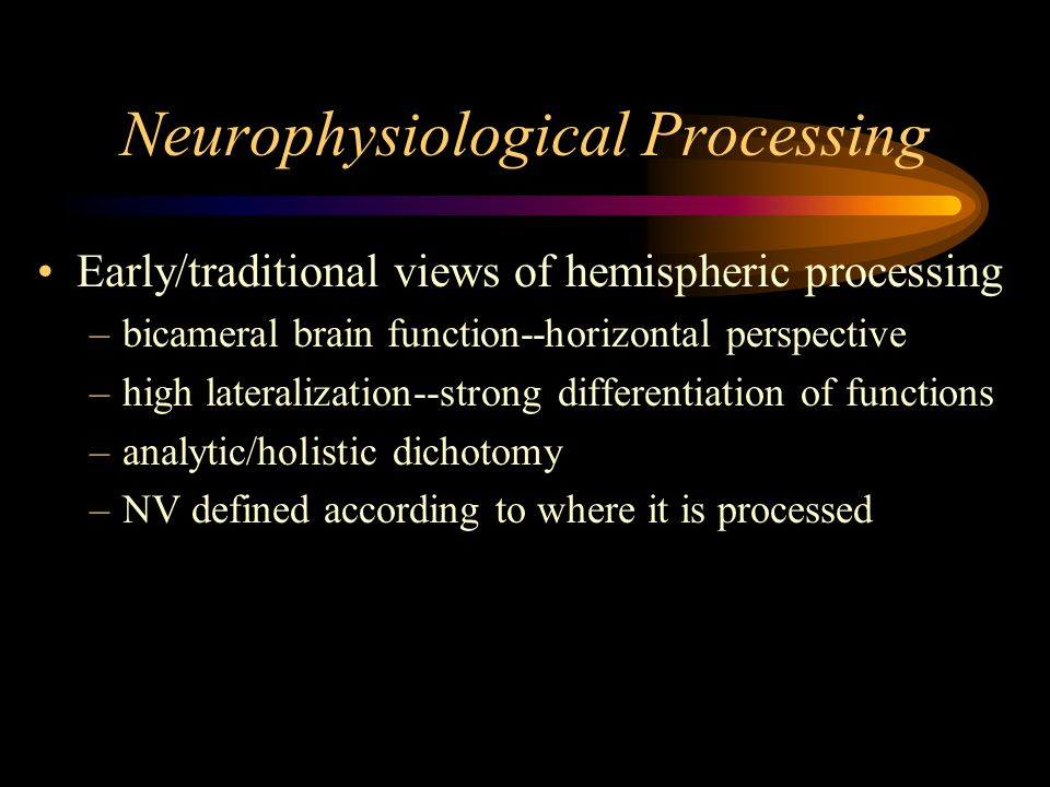 Neurophysiological Processing Early/traditional views of hemispheric processing –bicameral brain function--horizontal perspective –high lateralization--strong differentiation of functions –analytic/holistic dichotomy –NV defined according to where it is processed