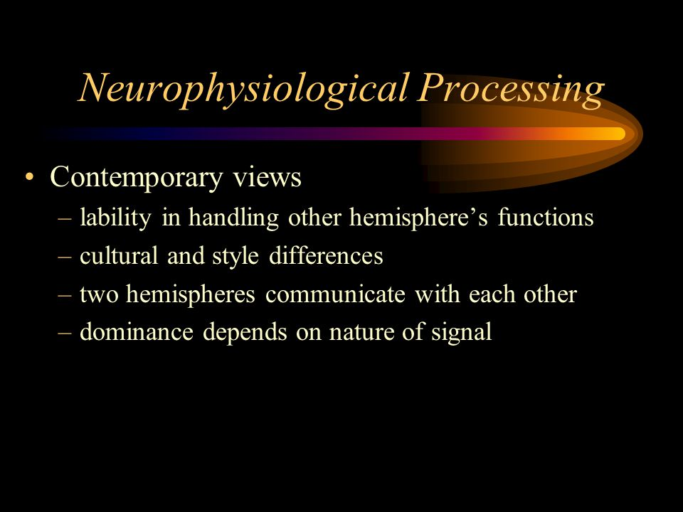 Neurophysiological Processing Contemporary views –lability in handling other hemisphere's functions –cultural and style differences –two hemispheres communicate with each other –dominance depends on nature of signal