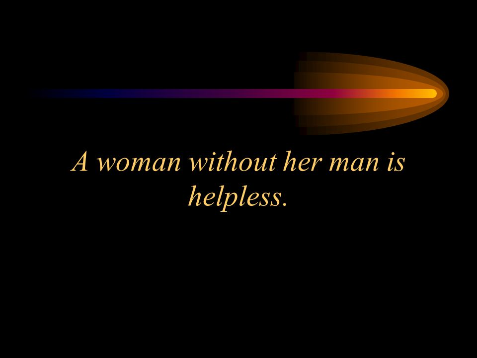 A woman, without her, man is helpless.