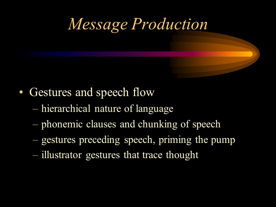 Message Production Gestures and speech flow –hierarchical nature of language –phonemic clauses and chunking of speech –gestures preceding speech, priming the pump –illustrator gestures that trace thought