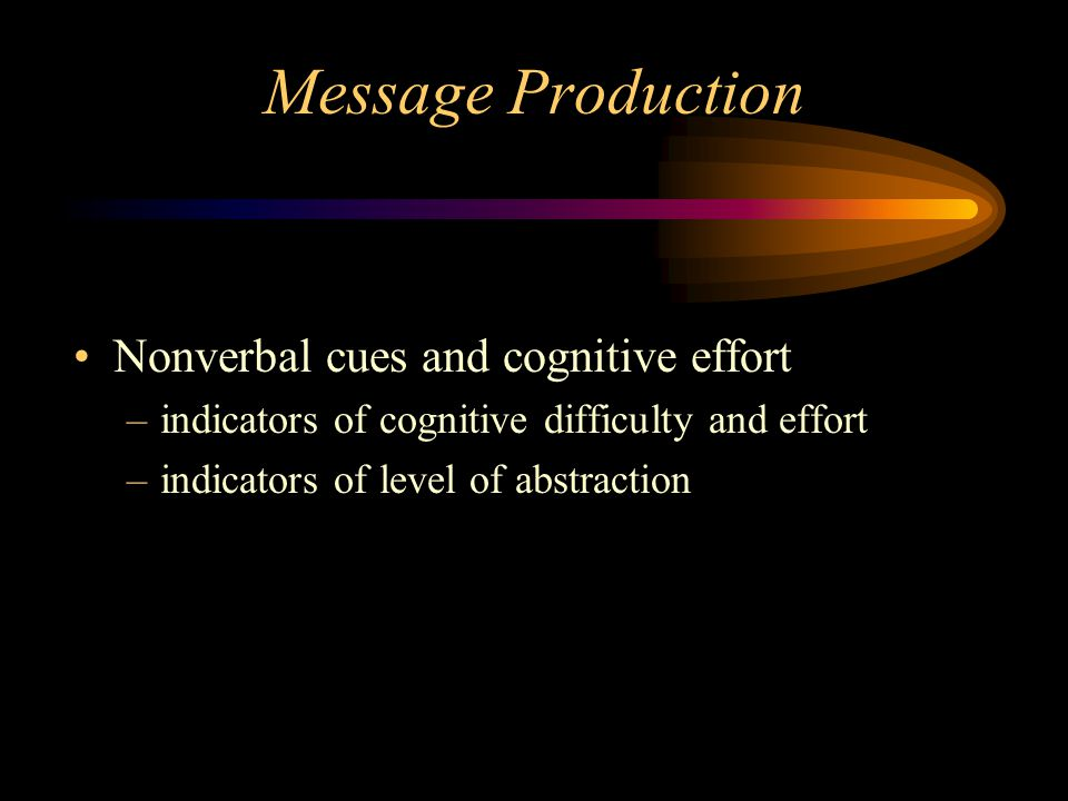 Message Production Nonverbal cues and cognitive effort –indicators of cognitive difficulty and effort –indicators of level of abstraction