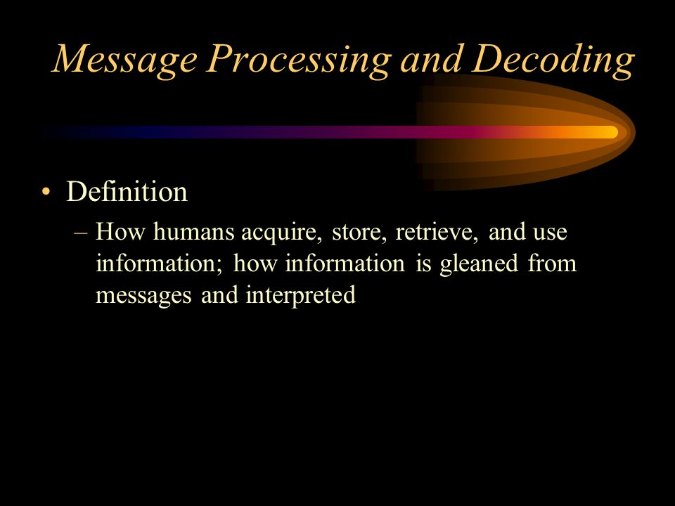 Message Processing and Decoding Definition –How humans acquire, store, retrieve, and use information; how information is gleaned from messages and interpreted
