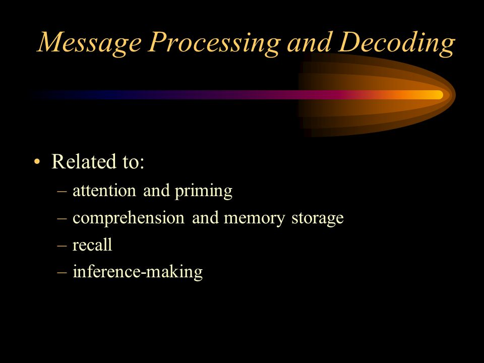Message Processing and Decoding Related to: –attention and priming –comprehension and memory storage –recall –inference-making