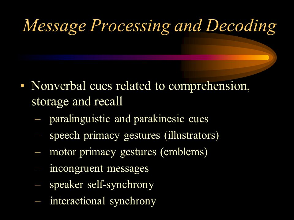 Message Processing and Decoding Nonverbal cues related to comprehension, storage and recall –paralinguistic and parakinesic cues –speech primacy gestures (illustrators) –motor primacy gestures (emblems) –incongruent messages –speaker self-synchrony – interactional synchrony
