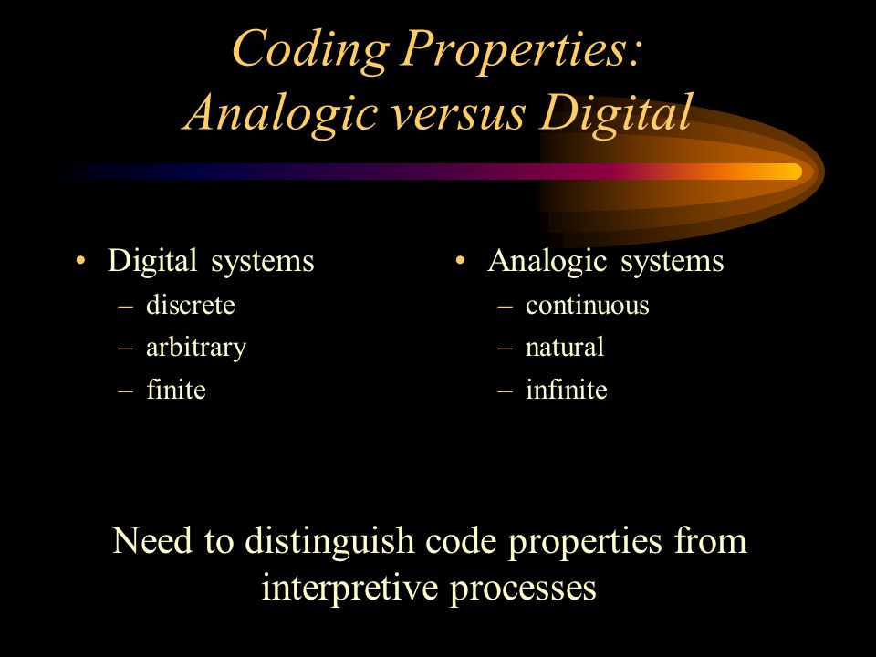 Coding Properties: Analogic versus Digital Digital systems –discrete –arbitrary –finite Analogic systems –continuous –natural –infinite Need to distinguish code properties from interpretive processes