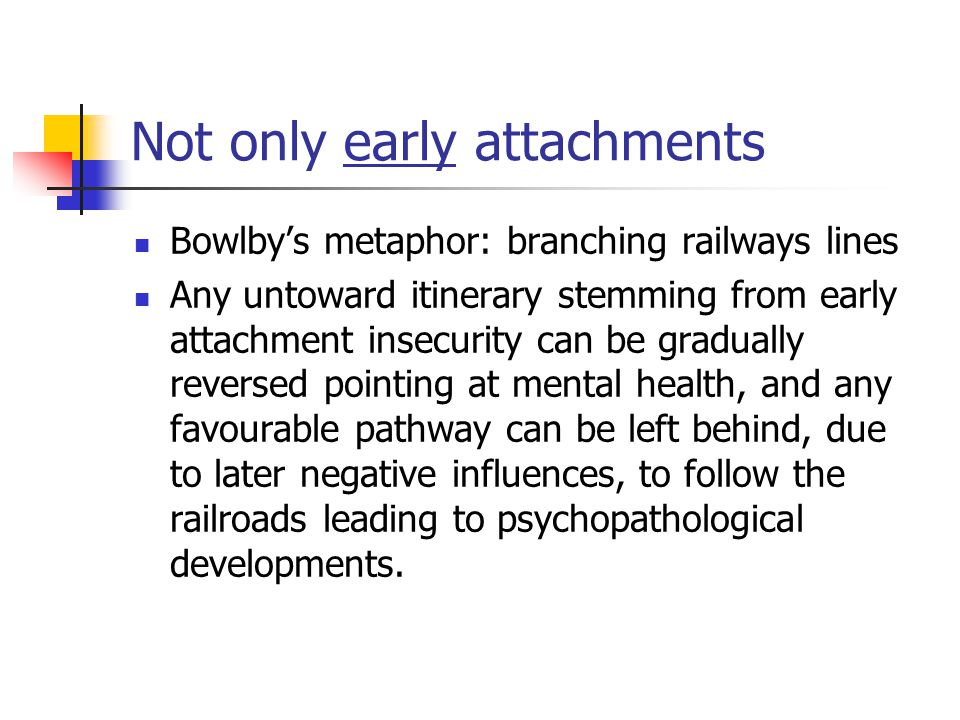 Not only early attachments Bowlby's metaphor: branching railways lines Any untoward itinerary stemming from early attachment insecurity can be gradually reversed pointing at mental health, and any favourable pathway can be left behind, due to later negative influences, to follow the railroads leading to psychopathological developments.