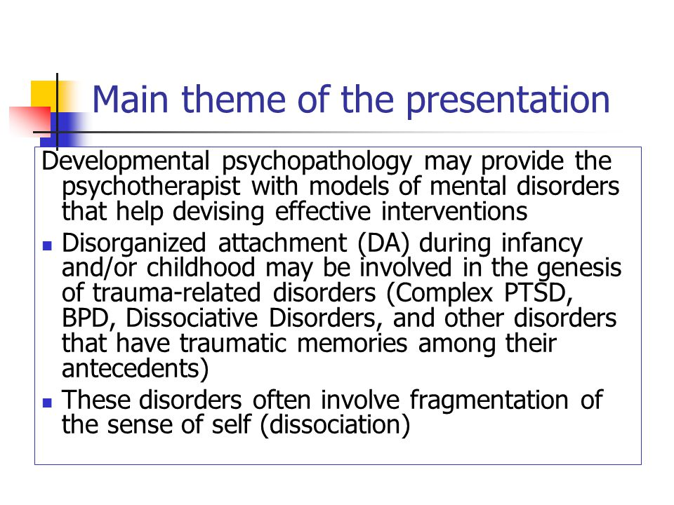 Main theme of the presentation Developmental psychopathology may provide the psychotherapist with models of mental disorders that help devising effective interventions Disorganized attachment (DA) during infancy and/or childhood may be involved in the genesis of trauma-related disorders (Complex PTSD, BPD, Dissociative Disorders, and other disorders that have traumatic memories among their antecedents) These disorders often involve fragmentation of the sense of self (dissociation)