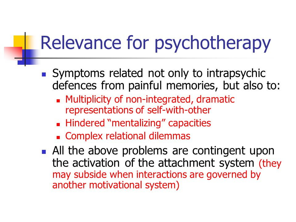 Relevance for psychotherapy Symptoms related not only to intrapsychic defences from painful memories, but also to: Multiplicity of non-integrated, dramatic representations of self-with-other Hindered mentalizing capacities Complex relational dilemmas All the above problems are contingent upon the activation of the attachment system (they may subside when interactions are governed by another motivational system)