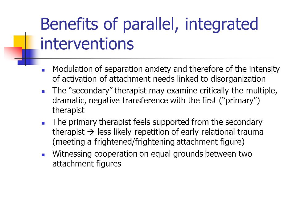 Benefits of parallel, integrated interventions Modulation of separation anxiety and therefore of the intensity of activation of attachment needs linked to disorganization The secondary therapist may examine critically the multiple, dramatic, negative transference with the first ( primary ) therapist The primary therapist feels supported from the secondary therapist  less likely repetition of early relational trauma (meeting a frightened/frightening attachment figure) Witnessing cooperation on equal grounds between two attachment figures