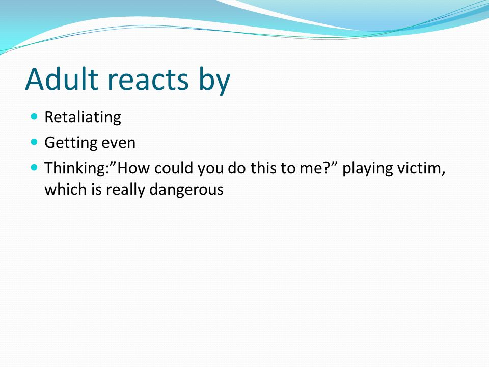 "Adult reacts by Retaliating Getting even Thinking:""How could you do this to me?"" playing victim, which is really dangerous"