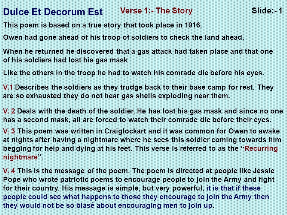 Dulce Et Decorum Est Slide:- 1Verse 1:- The Story This poem is based on a true story that took place in 1916. Owen had gone ahead of his troop of sold