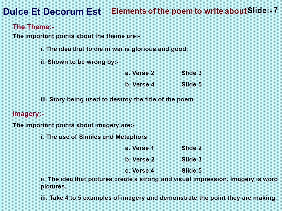 Dulce Et Decorum Est Slide:- 7 Elements of the poem to write about The Theme:- The important points about the theme are:- i. The idea that to die in w