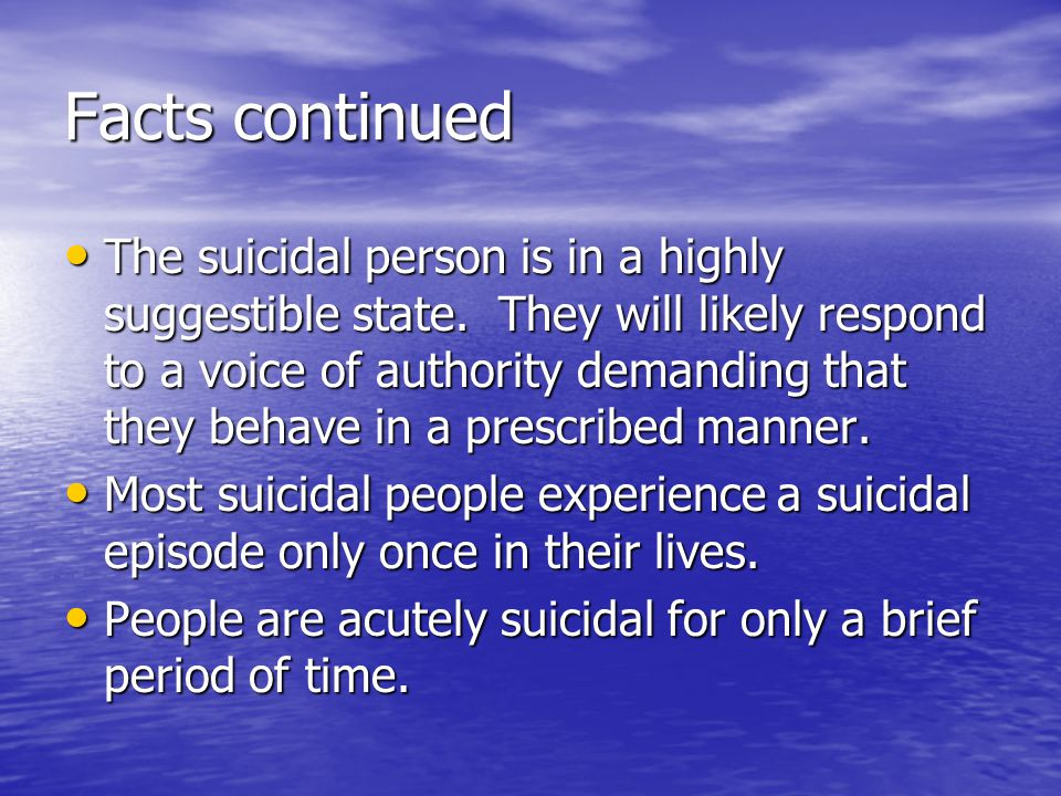 Facts continued The suicidal person is in a highly suggestible state. They will likely respond to a voice of authority demanding that they behave in a