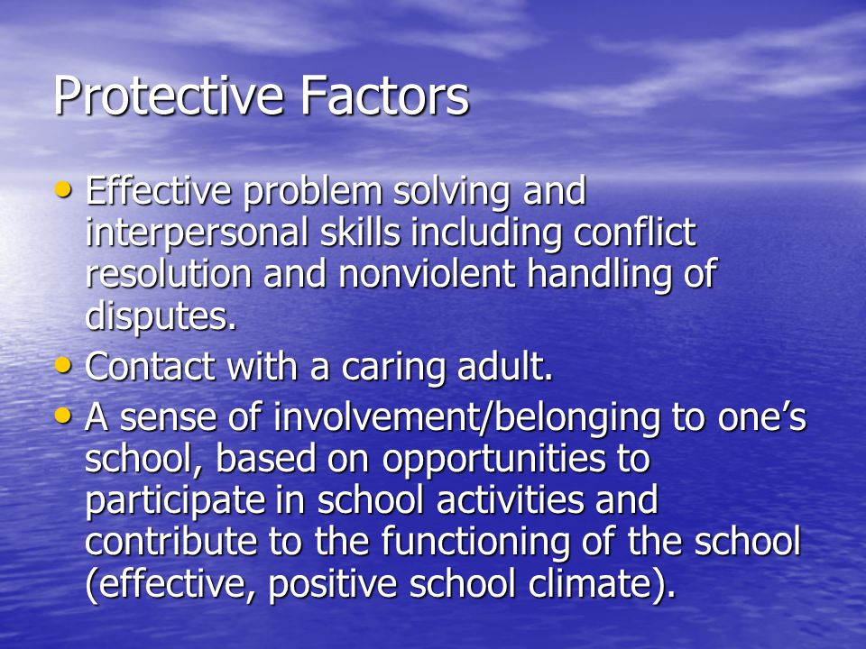 Protective Factors Effective problem solving and interpersonal skills including conflict resolution and nonviolent handling of disputes. Effective pro