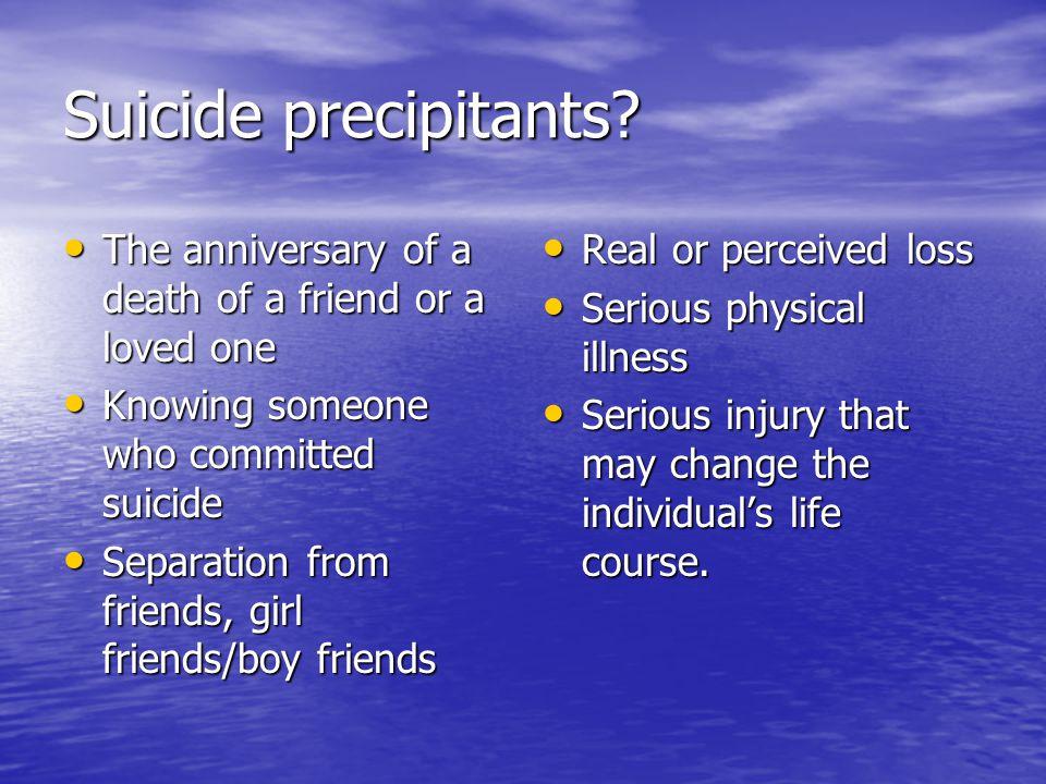 Suicide precipitants? The anniversary of a death of a friend or a loved one The anniversary of a death of a friend or a loved one Knowing someone who
