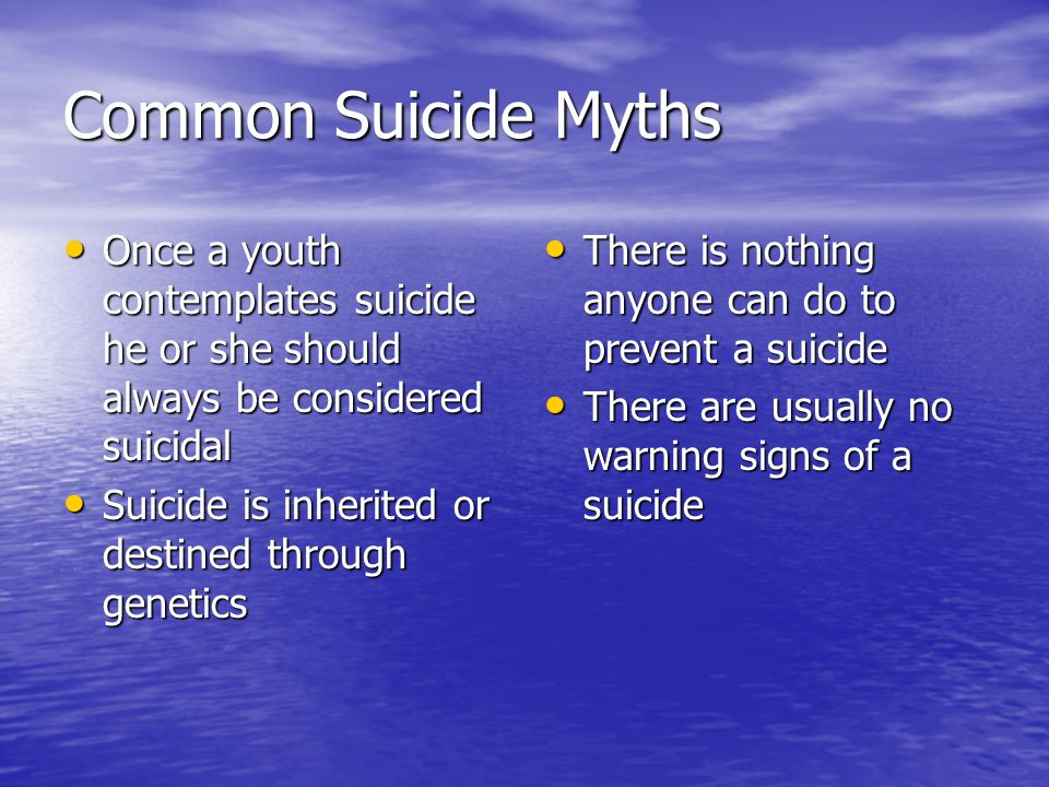 Common Suicide Myths Once a youth contemplates suicide he or she should always be considered suicidal Once a youth contemplates suicide he or she shou