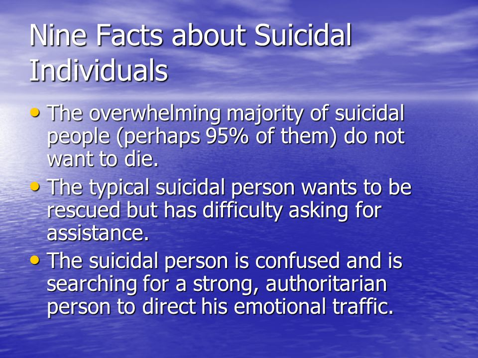 Nine Facts about Suicidal Individuals The overwhelming majority of suicidal people (perhaps 95% of them) do not want to die. The overwhelming majority