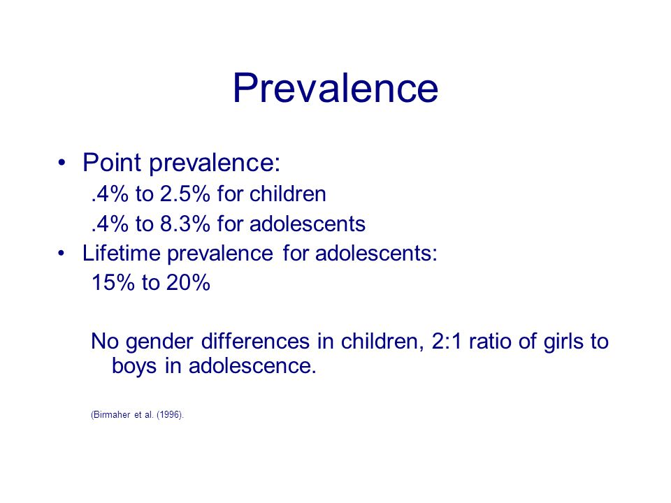 Prevalence Point prevalence:.4% to 2.5% for children.4% to 8.3% for adolescents Lifetime prevalence for adolescents: 15% to 20% No gender differences in children, 2:1 ratio of girls to boys in adolescence.