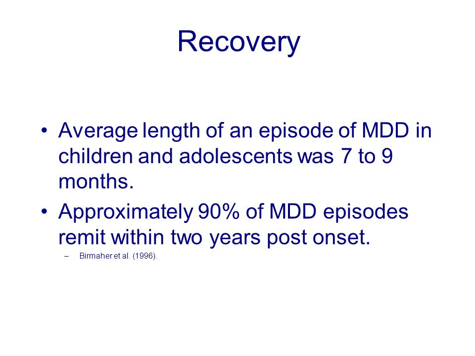 Average length of an episode of MDD in children and adolescents was 7 to 9 months. Approximately 90% of MDD episodes remit within two years post onset