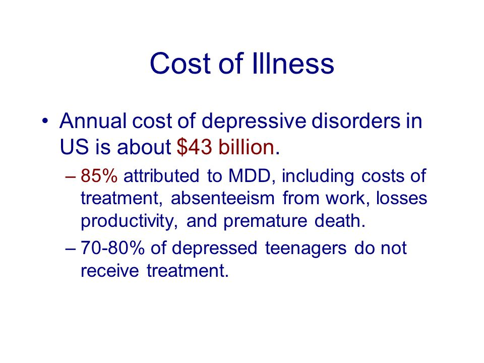 Cost of Illness Annual cost of depressive disorders in US is about $43 billion. –85% attributed to MDD, including costs of treatment, absenteeism from