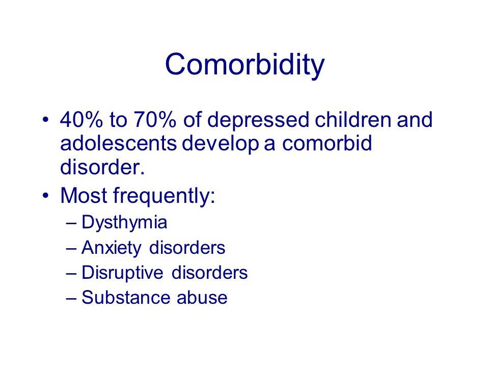 Comorbidity 40% to 70% of depressed children and adolescents develop a comorbid disorder.