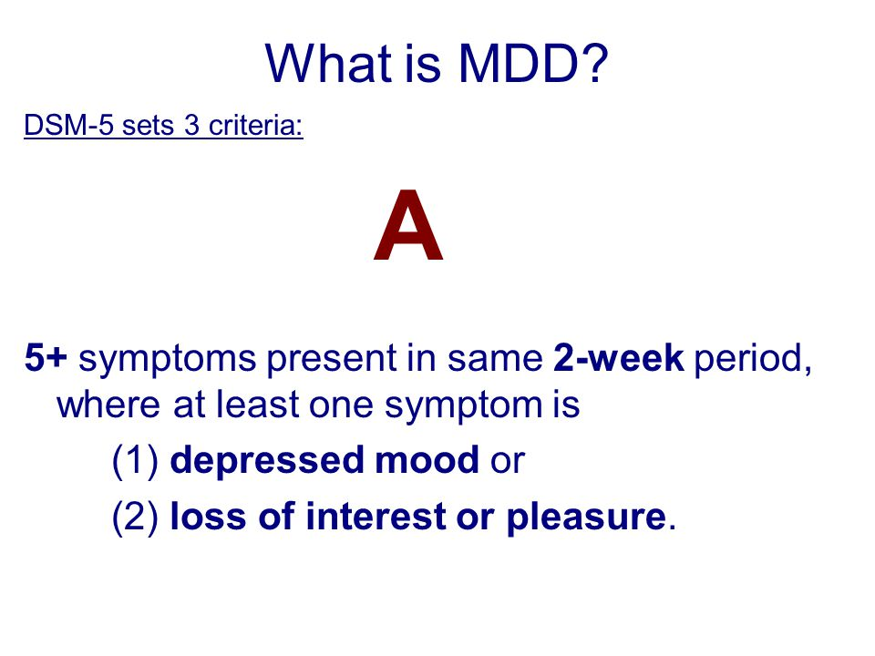What is MDD? DSM-5 sets 3 criteria: A 5+ symptoms present in same 2-week period, where at least one symptom is (1) depressed mood or (2) loss of inter